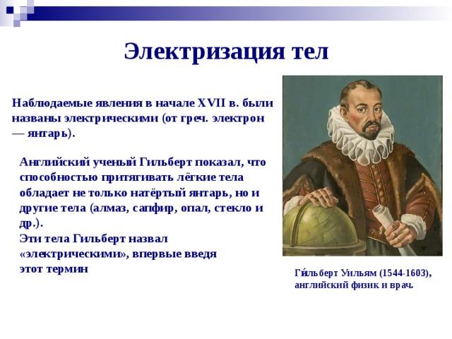 Электризация тел Наблюдаемые явления в начале XVII в. были названы электрическими (от греч. электрон — янтарь). Английский ученый Гильберт показал, что способностью притягивать лёгкие тела обладает не только натёртый янтарь, но и другие тела (алмаз, сапфир, опал, стекло и др.). Эти тела Гильберт назвал «электрическими», впервые введя этот термин Ги́льберт Уильям (1544-1603), английский физик и врач.