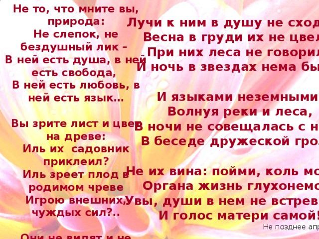 Не то, что мните вы, природа: Не слепок, не бездушный лик – В ней есть душа, в ней есть свобода, В ней есть любовь, в ней есть язык…  Вы зрите лист и цвет на древе: Иль их садовник приклеил? Иль зреет плод в родимом чреве Игрою внешних, чуждых сил?..  Они не видят и не слышат, Живут в сем мире, как впотьмах, Для них и солнцы, знать, не дышат И жизни нет в морских волнах. Лучи к ним в душу не сходили, Весна в груди их не цвела, При них леса не говорили И ночь в звездах нема была!  И языками неземными, Волнуя реки и леса, В ночи не совещалась с ними В беседе дружеской гроза!  Не их вина: пойми, коль может, Органа жизнь глухонемой! Увы, души в нем не встревожит И голос матери самой! Не позднее апреля 1836