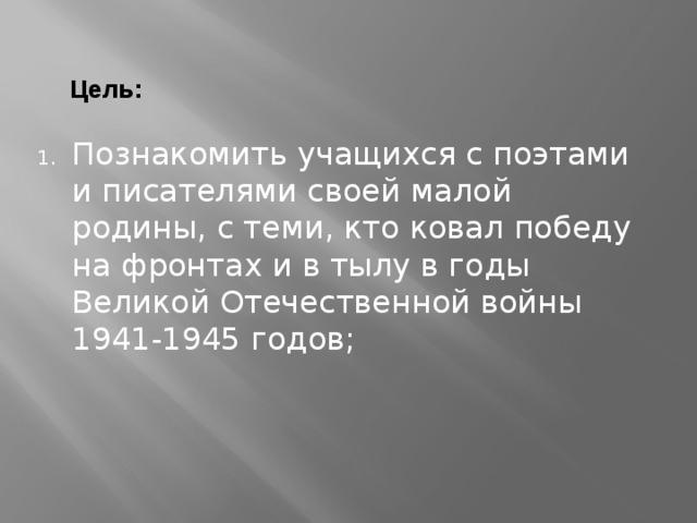 Цель: Познакомить учащихся с поэтами и писателями своей малой родины, с теми, кто ковал победу на фронтах и в тылу в годы Великой Отечественной войны 1941-1945 годов;