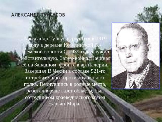 АЛЕКСАНДР ТУНГУСОВ Александр Тунгусов родился в 1919 году в деревне Козулинской В.-Тоемской волости.С 1939 года служил действительную. Затем-война. Начинал её на Западном фронте в артиллерии. Завершал В Чехии в составе 521-го истребительно- противотанкового полка. Вернувшись в родные места, работал в ряде газет области, был сотрудником краеведческого музея Нарьян-Мара.