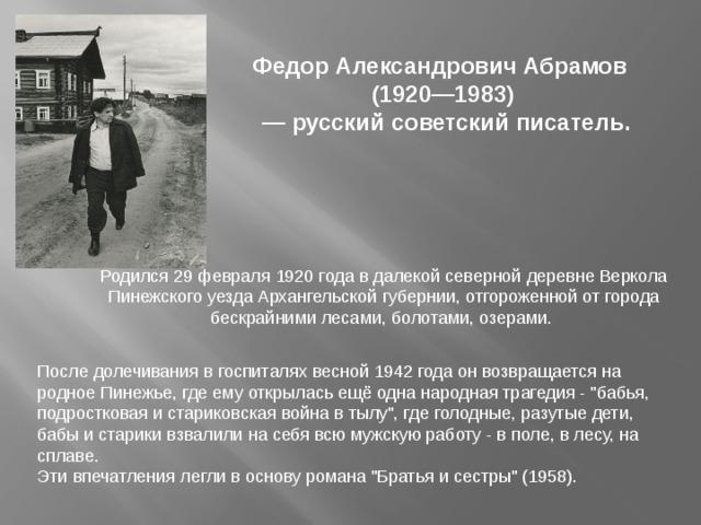 Федор Александрович Абрамов (1920—1983) — русский советский писатель. Родился 29 февраля 1920 года в далекой северной деревне Веркола Пинежского уезда Архангельской губернии, отгороженной от города бескрайними лесами, болотами, озерами.  После долечивания в госпиталях весной 1942 года он возвращается на родное Пинежье, где ему открылась ещё одна народная трагедия -