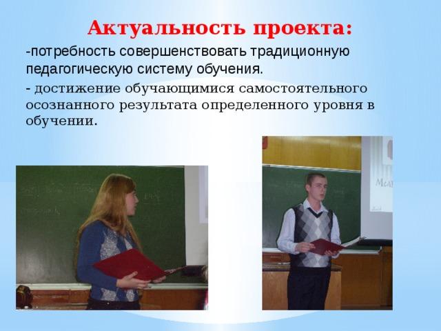 Актуальность проекта: -потребность совершенствовать традиционную педагогическую систему обучения. - достижение обучающимися самостоятельного осознанного результата определенного уровня в обучении.