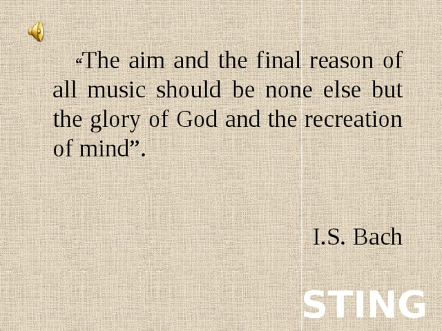 """"""" The aim and the final reason of all music should be none else but the glory of God and the recreation of mind"""". I.S. Bach STING"""