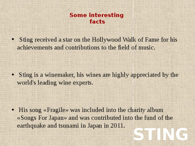 Some interesting  facts    Sting received a star on the Hollywood Walk of Fame for his achievements and contributions to the field of music.  Sting is a winemaker, his wines are highly appreciated by the world's leading wine experts.  His song «Fragile» was included into the charity album «Songs For Japan» and was contributed into the fund of the earthquake and tsunami in Japan in 2011. STING