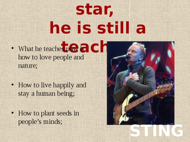 Being a music star,  he is still a teacher What he teaches now is how to love people and nature; How to live happily and stay a human being; How to plant seeds in people's minds; STING