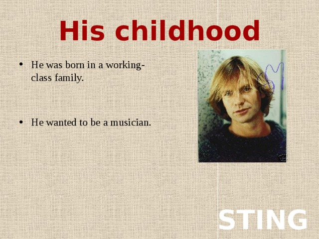 His childhood He was born in a working-class family. He wanted to be a musician. STING