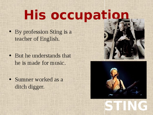 His occupation By profession Sting is a teacher of English. But he understands that he is made for music. Sumner worked as a ditch digger. STING