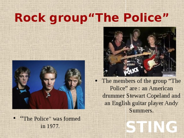 """Rock group""""The Police"""" The members of the group """"The Police"""" are : an American drummer Stewart Copeland and an English guitar player Andy Summers. """" The Police"""" was formed in 1977. STING"""