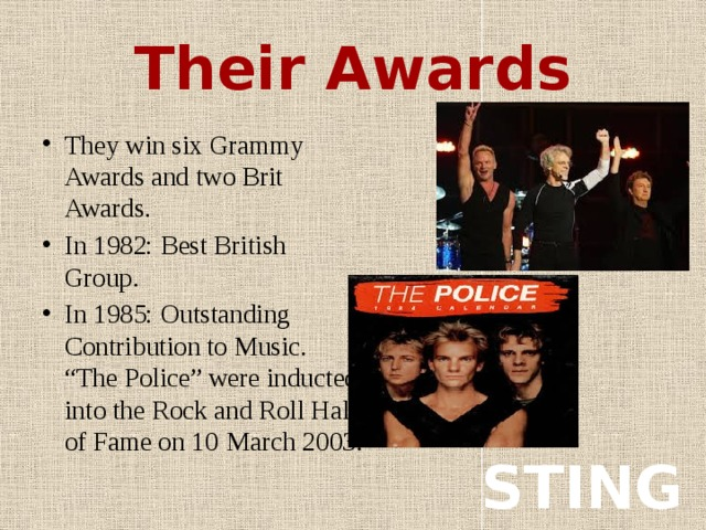 """Their Awards They win six Grammy Awards and two Brit Awards. In 1982: Best British Group. In 1985: Outstanding Contribution to Music. """"The Police"""" were inducted into the Rock and Roll Hall of Fame on 10  March 2003. STING"""