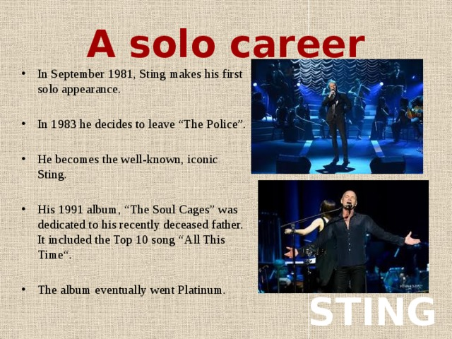 """A solo career In September 1981, Sting makes his first solo appearance. In 1983 he decides to leave """"The Police"""". He becomes the well-known, iconic Sting. His 1991 album, """"The Soul Cages"""" was dedicated to his recently deceased father. It included the Top 10 song """"All This Time"""". The album eventually went Platinum. STING"""