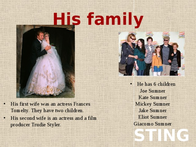His family His first wife was an actress Frances Tomelty. They have two children. His second wife is an actress and a film producer Trudie Styler. Не has 6 children Joe Sumner Kate Sumner Mickey Sumner Jake Sumner Eliot Sumner Giacomo Sumner STING