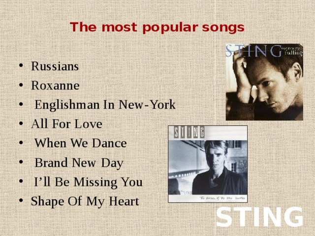 The most popular songs   Russians Roxanne  Englishman In New-York All For Love  When We Dance  Brand New Day  I'll Be Missing You Shape Of My Heart STING