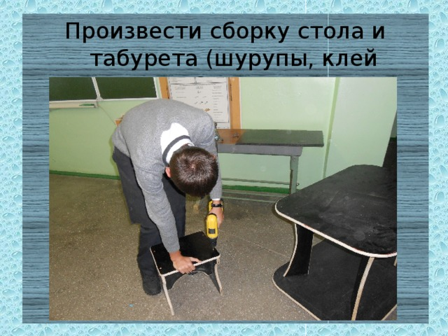 Произвести сборку стола и табурета (шурупы, клей «Столяр»
