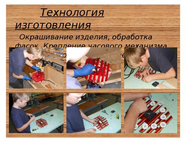 Технология изготовления  Окрашивание изделия, обработка фасок. Крепление часового механизма, цифр, стрелок, лакирование готового изделия.