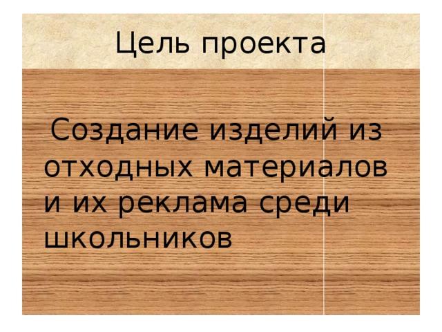 Цель проекта  Создание изделий из отходных материалов и их реклама среди школьников