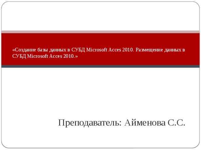 «Создание базы данных в СУБД Microsoft Acces 2010. Размещение данных в СУБД Microsoft Acces 2010.»     Преподаватель: Айменова С.С.