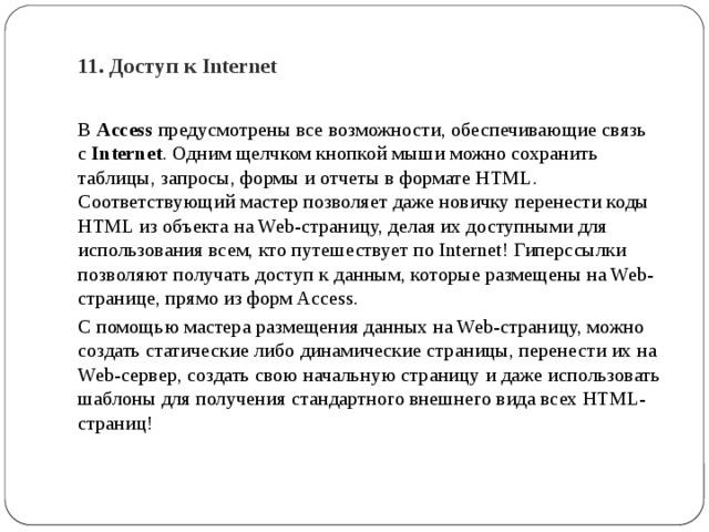 11. Доступ к Internet   В Access предусмотрены все возможности, обеспечивающие связь с Internet . Одним щелчком кнопкой мыши можно сохранить таблицы, запросы, формы и отчеты в формате HTML. Соответствующий мастер позволяет даже новичку перенести коды HTML из объекта на Web-страницу, делая их доступными для использования всем, кто путешествует по Internet! Гиперссылки позволяют получать доступ к данным, которые размещены на Web-странице, прямо из форм Access. С помощью мастера размещения данных на Web-страницу, можно создать статические либо динамические страницы, перенести их на Web-сервер, создать свою начальную страницу и даже использовать шаблоны для получения стандартного внешнего вида всех HTML-страниц!