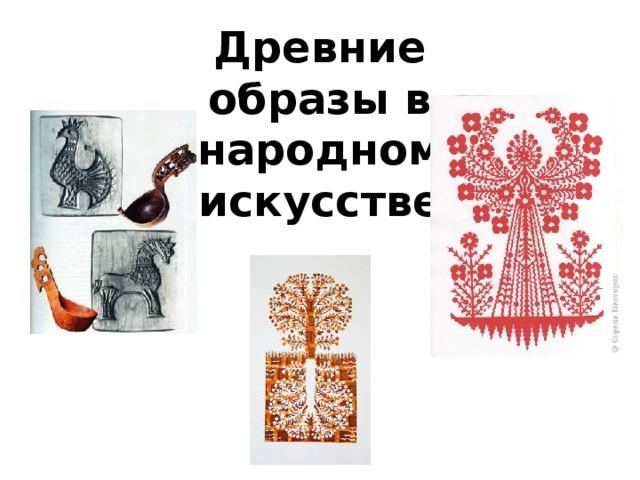 Древние образы в народном искусстве.