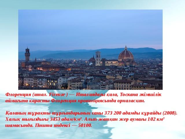 Флоренция (итал. Firenze ) — Италиядағы қала, Тоскана әкімшілік аймағына қарасты Флоренция провинциясында орналасқан.  Қаланың тұрақты тұрғындарының саны 373 200 адамды құрайды (2008). Халық тығыздығы 3453 адам/км². Алып жатқан жер аумағы 102 км² шамасында. Пошта индексі — 50100.