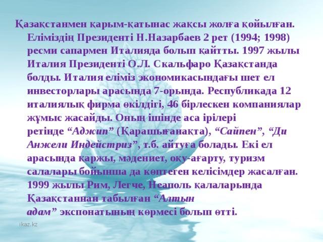 """Қазақстанмен қарым-қатынас жақсы жолға қойылған. Еліміздің Президенті Н.Назарбаев 2 рет (1994; 1998) ресми сапармен Италияда болып қайтты. 1997 жылы Италия Президенті О.Л. Скальфаро Қазақстанда болды. Италия еліміз экономикасындағы шет ел инвесторлары арасында 7-орында. Республикада 12 италиялық фирма өкілдігі, 46 бірлескен компаниялар жұмыс жасайды. Оның ішінде аса ірілері ретінде """"Аджип"""" (Қарашығанақта), """"Сайпен"""" , """"Ди Анжели Индейстриз"""" , т.б. айтуға болады. Екі ел арасында қаржы, мәдениет, оқу-ағарту, туризм салалары бойынша да көптеген келісімдер жасалған. 1999 жылы Рим, Легче,Неаполь қалаларында Қазақстаннан табылған """"Алтын адам"""" экспонатыныңкөрмесі болып өтті. ikaz.kz"""