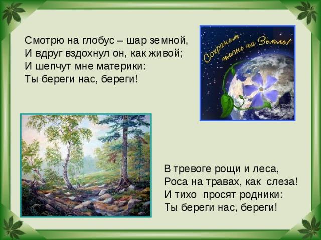 Смотрю на глобус – шар земной, И вдруг вздохнул он, как живой; И шепчут мне материки: Ты береги нас, береги!  В тревоге рощи и леса,  Роса на травах, как слеза!  И тихо просят родники:  Ты береги нас, береги!