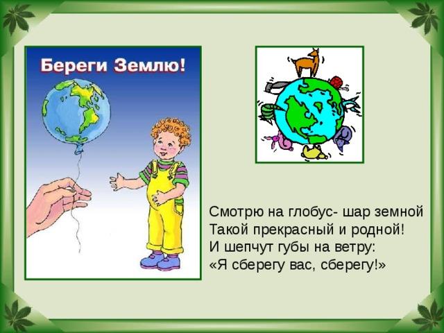Смотрю на глобус- шар земной Такой прекрасный и родной! И шепчут губы на ветру: «Я сберегу вас, сберегу!»