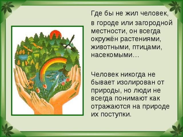 Где бы не жил человек,  в городе или загородной местности, он всегда окружён растениями, животными, птицами, насекомыми…  Человек никогда не бывает изолирован от природы, но люди не всегда понимают как отражаются на природе их поступки.