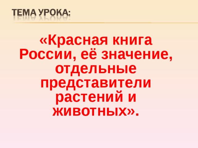 «Красная книга России, её значение, отдельные представители растений и животных».