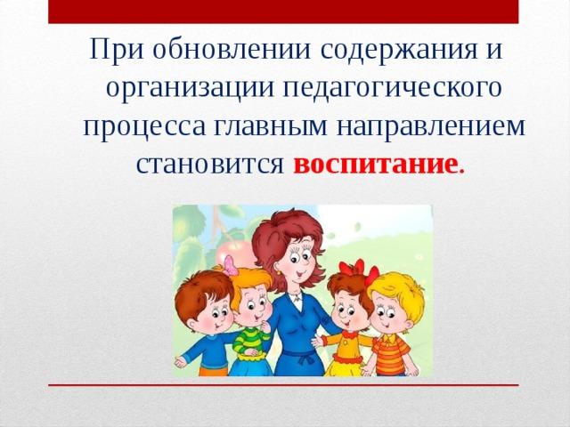 При обновлении содержания и организации педагогического процесса главным направлением становится воспитание .