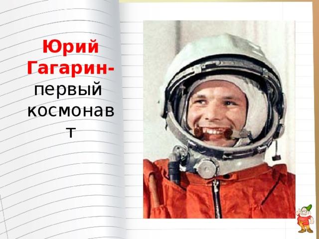 Юрий Гагарин- первый космонавт