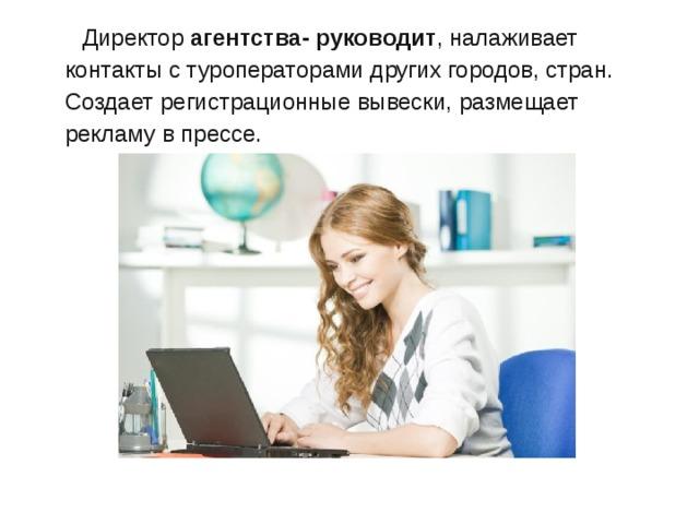 Директор агентства- руководит , налаживает контакты с туроператорами других городов, стран. Создает регистрационные вывески, размещает рекламу в прессе.