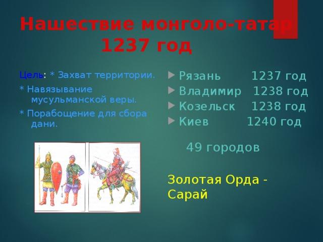 Нашествие монголо-татар  1237 год Цель : * Захват территории. * Навязывание мусульманской веры. * Порабощение для сбора дани. Рязань 1237 год Владимир 1238 год Козельск 1238 год Киев 1240 год 49 городов Золотая Орда - Сарай