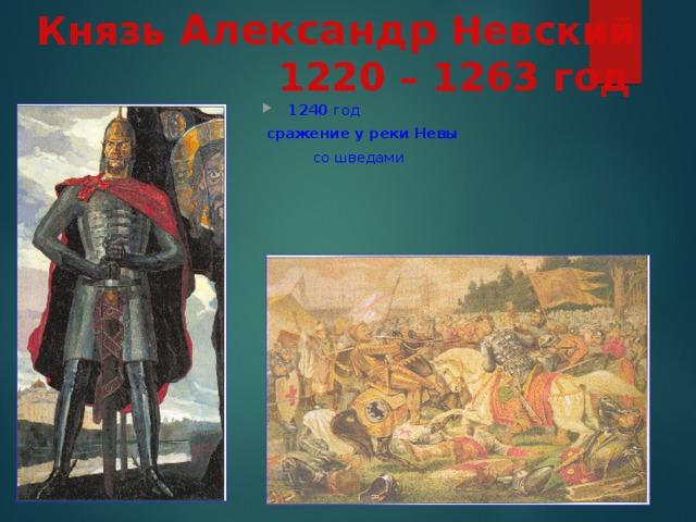 Князь Александр Невский   1220 – 1263 год 1240 год  сражение у реки Невы   со шведами