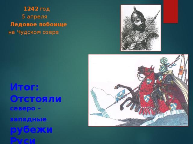 1242 год  5 апреля  Ледовое побоище  на Чудском озере  Итог:  Отстояли северо – западные рубежи Руси