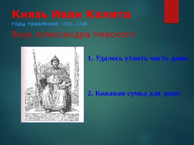 Князь Иван Калита  годы правления : 1332 - 1340 .  Внук Александра Невского   1. Удалось утаить часть дани.   2. Кожаная сумка для денег .