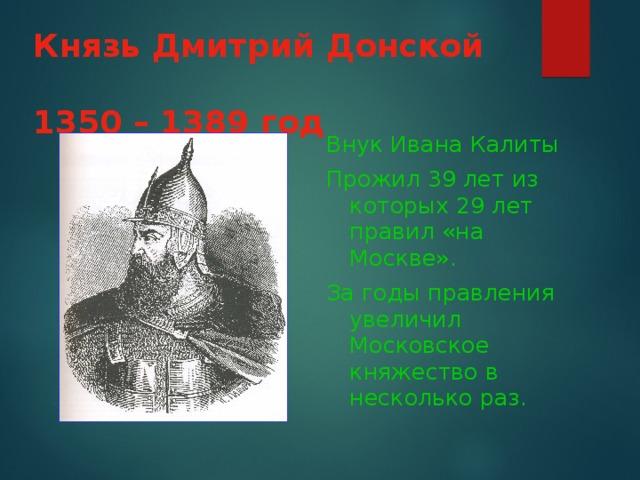 Князь Дмитрий Донской   1350 – 1389 год  Внук Ивана Калиты Прожил 39 лет из которых 29 лет правил «на Москве». За годы правления увеличил Московское княжество в несколько раз.