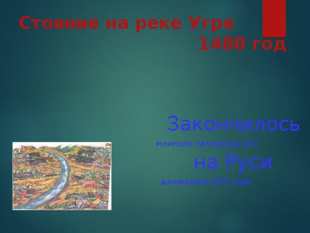 Стояние на реке Угре  1480 год  Закончилось монголо-татарское иго  на Руси  длившееся 243 года.