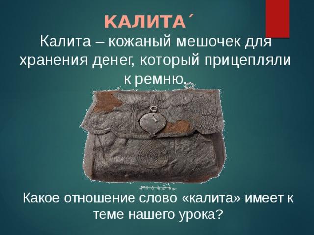 КАЛИТА ˊ Калита – кожаный мешочек для хранения денег, который прицепляли к ремню. Какое отношение слово «калита» имеет к теме нашего урока?