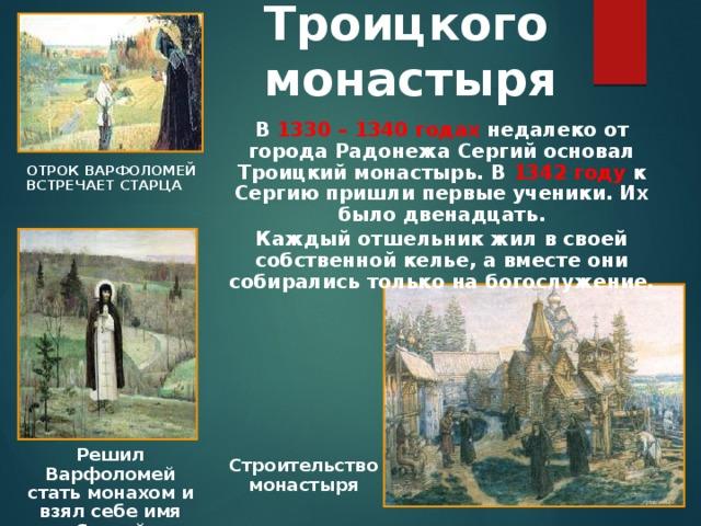 Возникновение  Троицкого монастыря В  1330 – 1340 годах недалеко от города Радонежа Сергий основал Троицкий монастырь. В 1342 году к Сергию пришли первые ученики. Их было двенадцать. Каждый отшельник жил в своей собственной келье, а вместе они собирались только на богослужение. Отрок Варфоломей встречает старца Решил Варфоломей стать монахом и взял себе имя Сергий Строительство  монастыря