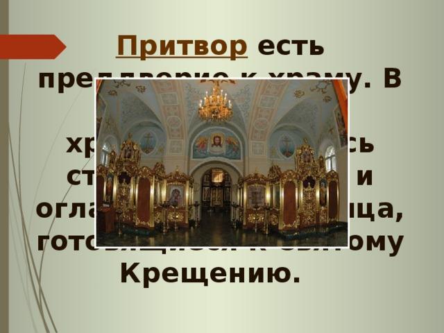 Притвор есть преддверие к храму. В первые века христианства здесь стояли кающиеся и оглашенные, т.е. лица, готовящиеся к Святому Крещению.