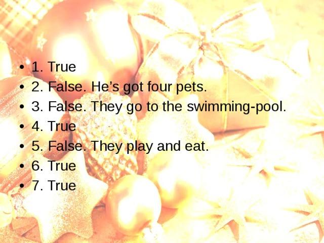 1. True 2. False. He's got four pets. 3. False. They go to the swimming-pool. 4. True 5. False. They play and eat. 6. True 7. True