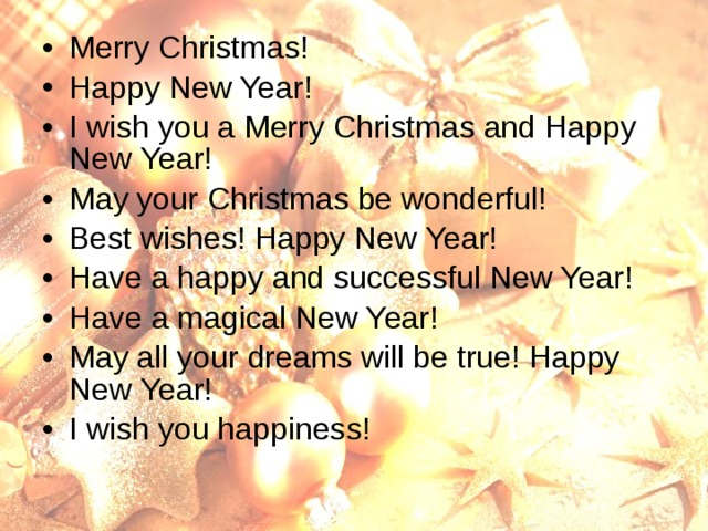 Merry Christmas! Happy New Year! I wish you a Merry Christmas and Happy New Year! May your Christmas be wonderful! Best wishes! Happy New Year! Have a happy and successful New Year! Have a magical New Year! May all your dreams will be true! Happy New Year! I wish you happiness!