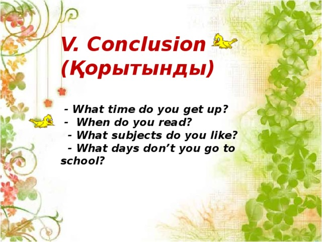 V. Conclusion (Қорытынды)   - What time do you get up?  - When do you read?  - What subjects do you like?  - What days don't you go to school?