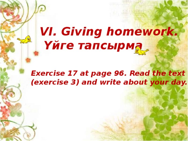 VI. Giving homework.  Үйге тапсырма Exercise 17 at page 96. Read the text (exercise 3) and write about your day.