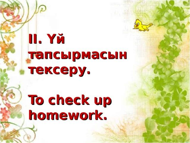 ІІ. Үй тапсырмасын тексеру.  To check up homework.