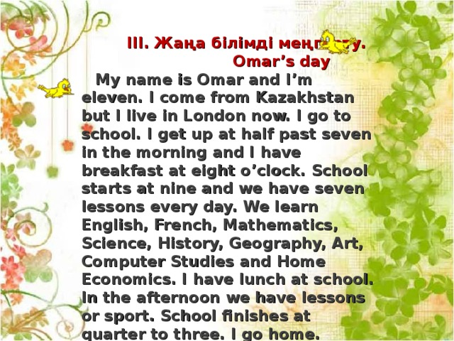 I ІІ . Жаңа білімді меңгерту.  Omar's day  My name is Omar and I'm eleven. I come from Kazakhstan but I live in London now. I go to school. I get up at half past seven in the morning and I have breakfast at eight o'clock. School starts at nine and we have seven lessons every day. We learn English, French, Mathematics, Science, History, Geography, Art, Computer Studies and Home Economics. I have lunch at school. In the afternoon we have lessons or sport. School finishes at quarter to three. I go home. Before supper I read or play with my English friends. We have supper at seven o'clock and then I do my homework or watch TV. I go to bed at ten o'clock.