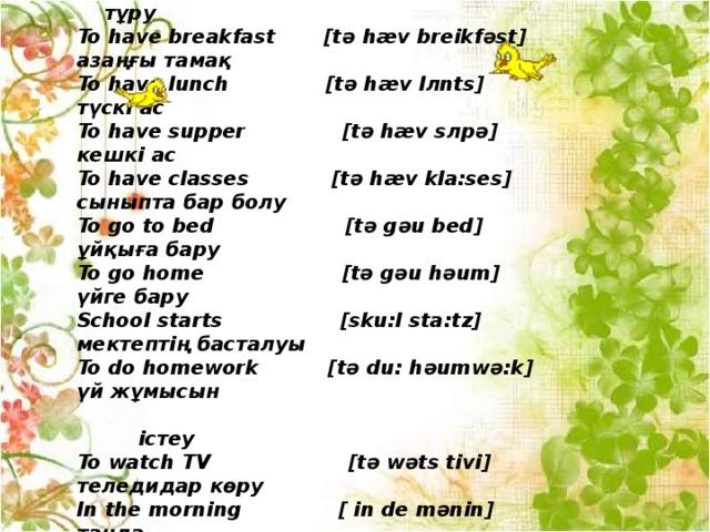 Vocabulary To get up [t ә get л p] ұйқыдан ояну,  тұру To have breakfast  [t ә hæv breikf ә st] азаңғы тамақ To have lunch  [t ә hæv l л nts] түскі ас To have supper  [t ә hæv s л p ә ] кешкі ас To have classes  [t ә hæv kla:ses] сыныпта бар болу To go to bed  [t ә g ә u bed] ұйқыға бару To go home  [t ә g ә u h ә um] үйге бару School starts  [sku:l sta:tz] мектептің басталуы To do homework  [t ә du: h ә umw ә :k] үй жұмысын   істеу To watch TV  [t ә w ә ts tivi] теледидар көру In the morning  [ in de m ә nin] таңда In the afternoon  [ in de a:ft ә 'nu:n] түсте In the evening  [ in de i:vnin] кеште