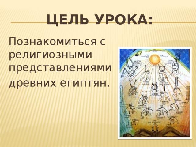 Цель урока: Познакомиться с религиозными представлениями древних египтян.