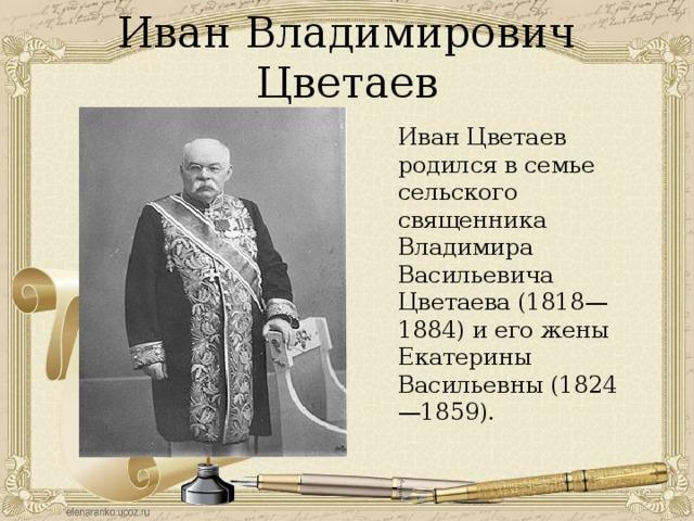 Иван Владимирович Цветаев Иван Цветаев родился в семье сельского священника Владимира Васильевича Цветаева (1818—1884) и его жены Екатерины Васильевны (1824—1859).