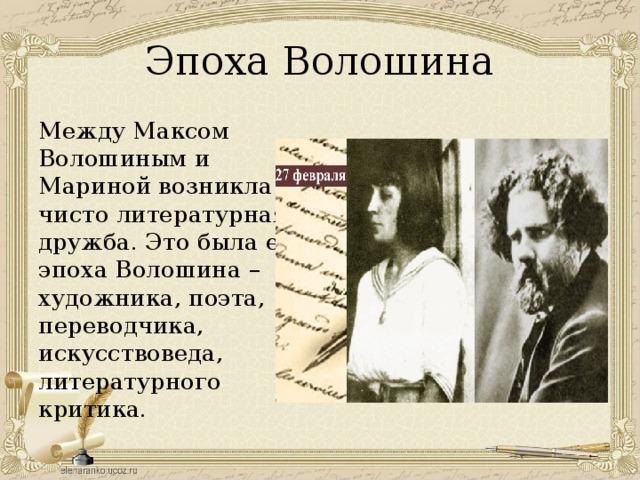 Эпоха Волошина Между Максом Волошиным и Мариной возникла чисто литературная дружба. Это была её эпоха Волошина – художника, поэта, переводчика, искусствоведа, литературного критика.